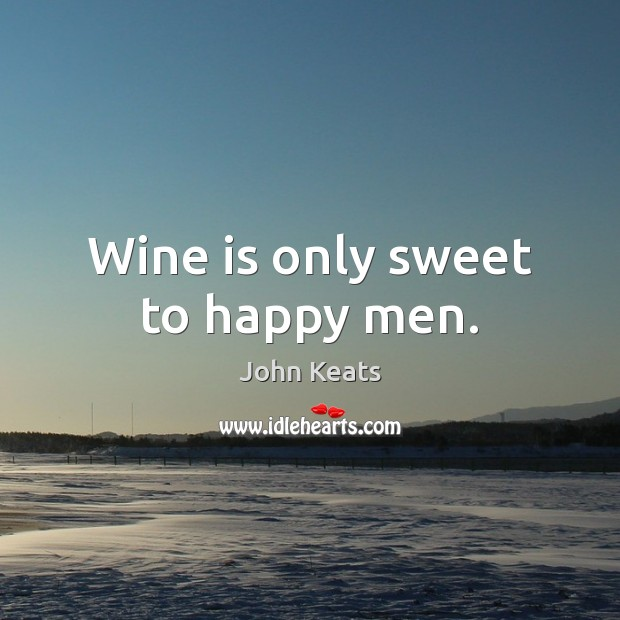 Wine is only sweet to happy men. John Keats Picture Quote