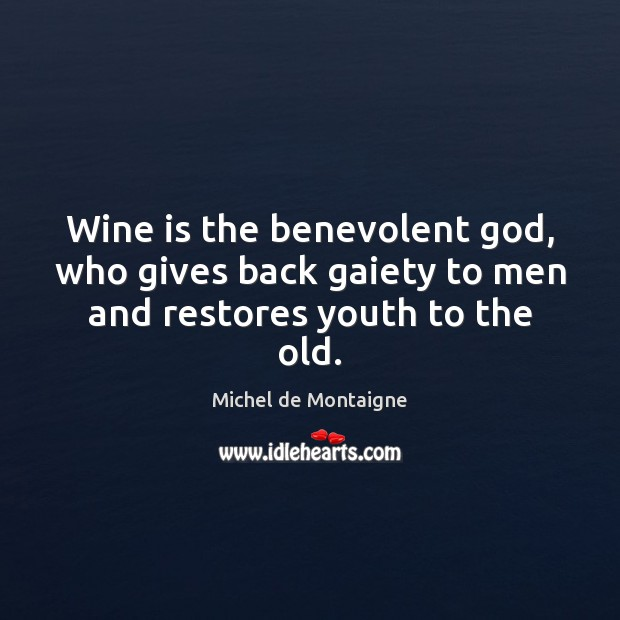 Image, Wine is the benevolent God, who gives back gaiety to men and restores youth to the old.