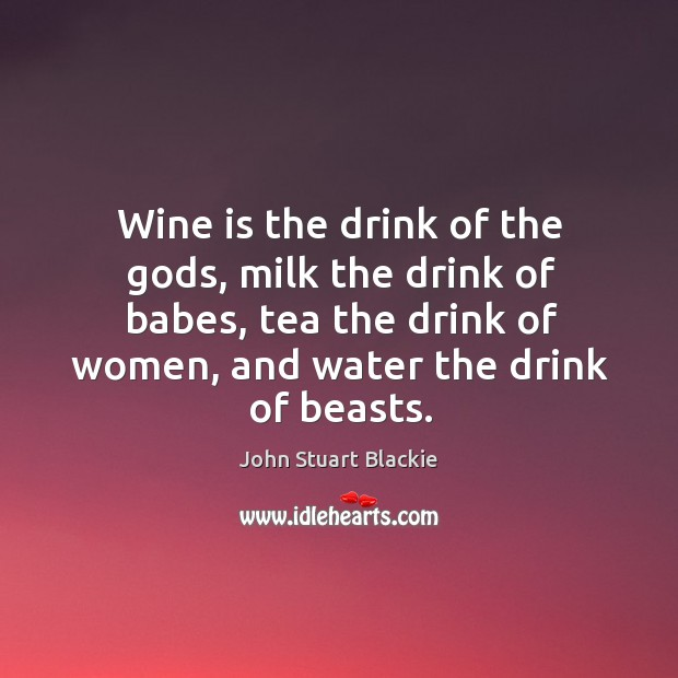Wine is the drink of the Gods, milk the drink of babes, tea the drink of women, and water the drink of beasts. Image