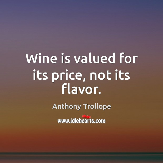 Wine is valued for its price, not its flavor. Anthony Trollope Picture Quote
