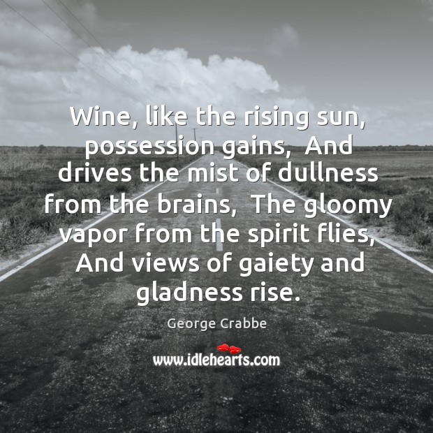 Wine, like the rising sun, possession gains,  And drives the mist of George Crabbe Picture Quote