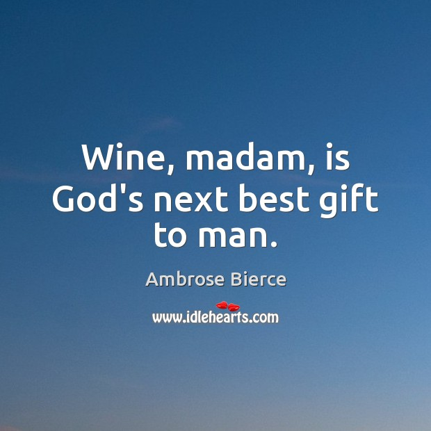 Image, Wine, madam, is God's next best gift to man.