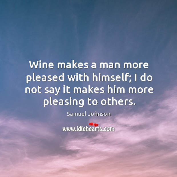 Image, Wine makes a man more pleased with himself; I do not say it makes him more pleasing to others.