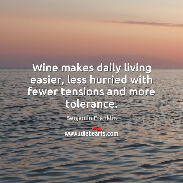Wine makes daily living easier, less hurried with fewer tensions and more tolerance. Benjamin Franklin Picture Quote