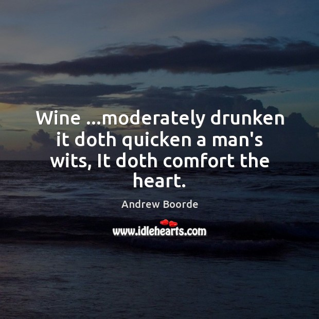 Image, Wine …moderately drunken it doth quicken a man's wits, It doth comfort the heart.