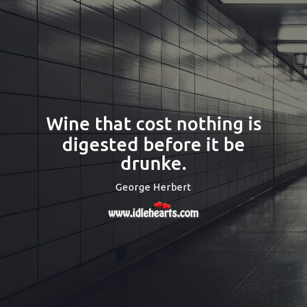 Image, Wine that cost nothing is digested before it be drunke.