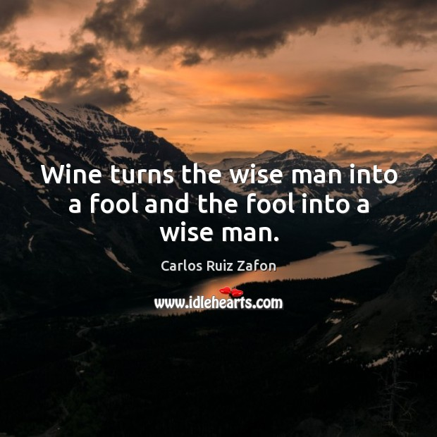 Wine turns the wise man into a fool and the fool into a wise man. Carlos Ruiz Zafon Picture Quote