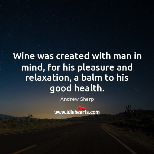 Image, Wine was created with man in mind, for his pleasure and relaxation,