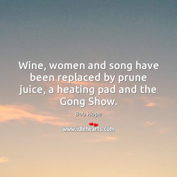 Wine, women and song have been replaced by prune juice, a heating pad and the Gong Show. Image