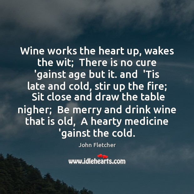 Wine works the heart up, wakes the wit;  There is no cure John Fletcher Picture Quote