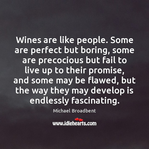Wines are like people. Some are perfect but boring, some are precocious Michael Broadbent Picture Quote