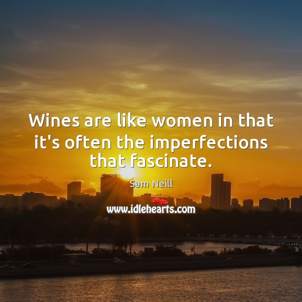 Wines are like women in that it's often the imperfections that fascinate. Image