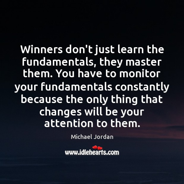 Winners don't just learn the fundamentals, they master them. You have to Michael Jordan Picture Quote