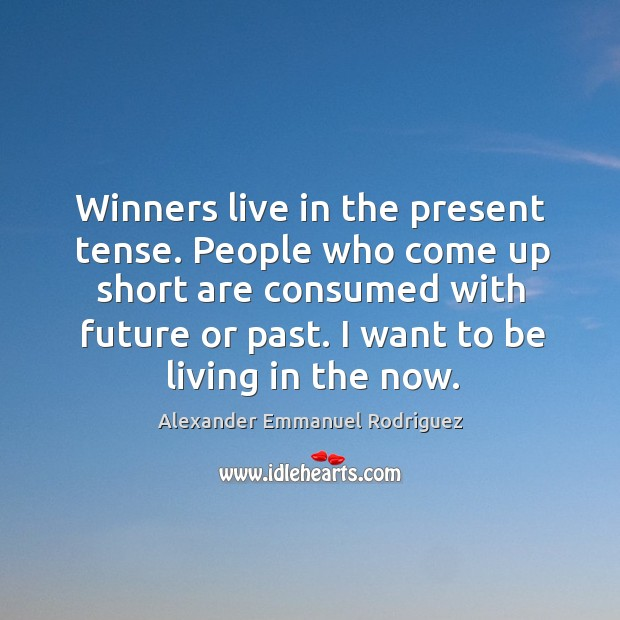 Image, Winners live in the present tense. People who come up short are consumed with future or past.
