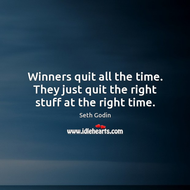 Winners quit all the time. They just quit the right stuff at the right time. Image