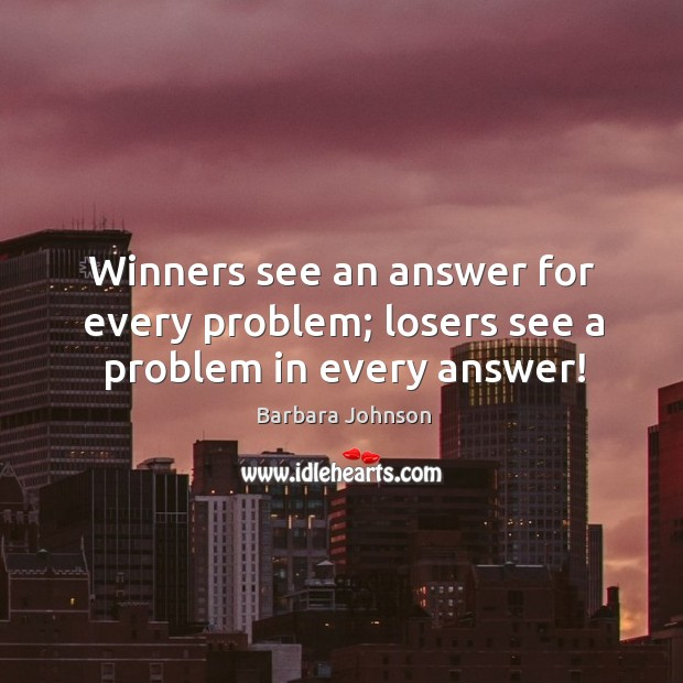 Winners see an answer for every problem; losers see a problem in every answer! Barbara Johnson Picture Quote