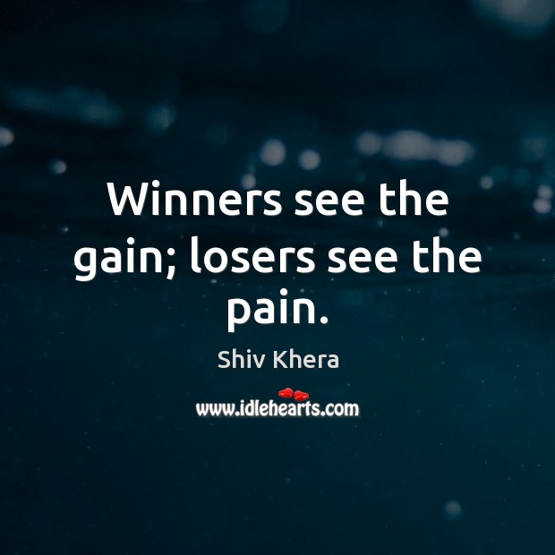 Winners see the gain; losers see the pain. Shiv Khera Picture Quote