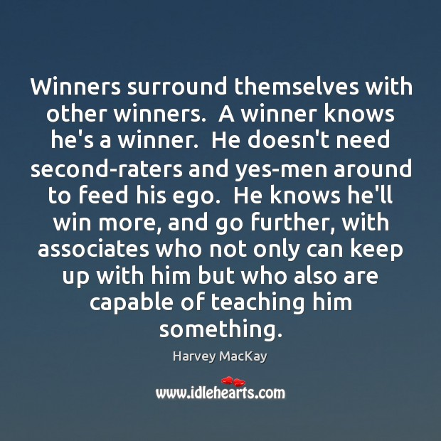 Winners surround themselves with other winners.  A winner knows he's a winner. Harvey MacKay Picture Quote