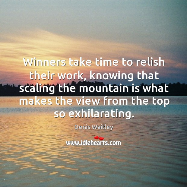 Winners take time to relish their work, knowing that scaling the mountain is what makes the view from the top so exhilarating. Image