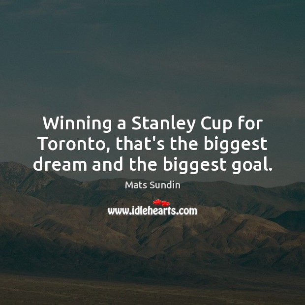 Winning a Stanley Cup for Toronto, that's the biggest dream and the biggest goal. Mats Sundin Picture Quote