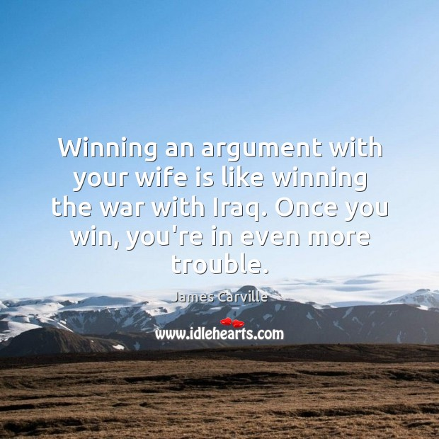 Winning an argument with your wife is like winning the war with James Carville Picture Quote