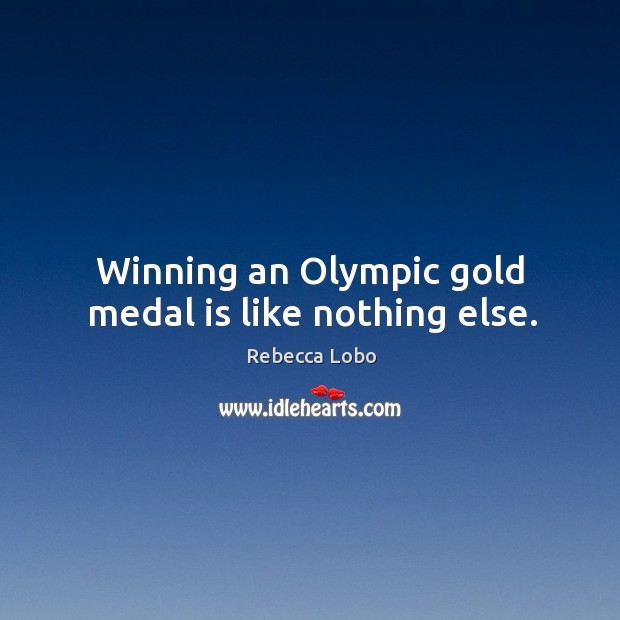 Winning an olympic gold medal is like nothing else. Rebecca Lobo Picture Quote