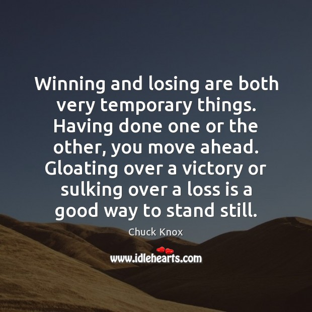 Winning and losing are both very temporary things. Having done one or Image