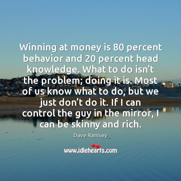 Winning at money is 80 percent behavior and 20 percent head knowledge. What to Dave Ramsey Picture Quote