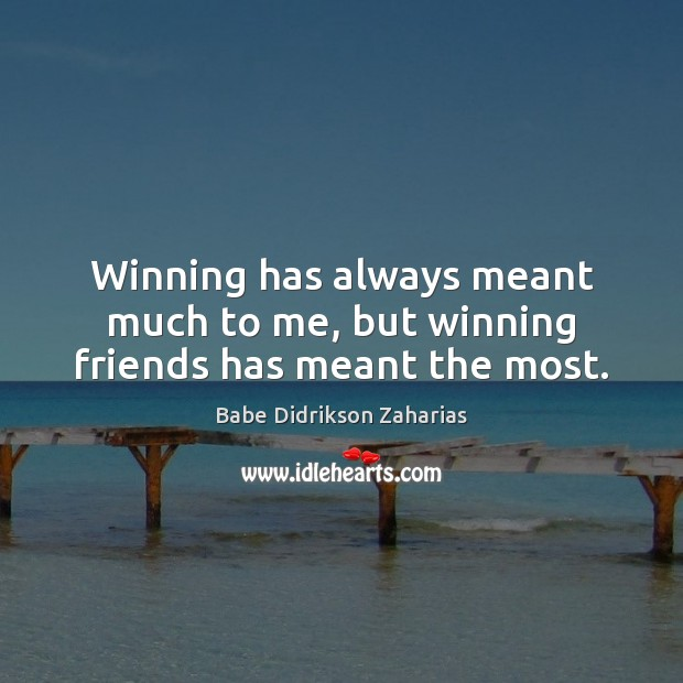 Image, Winning has always meant much to me, but winning friends has meant the most.