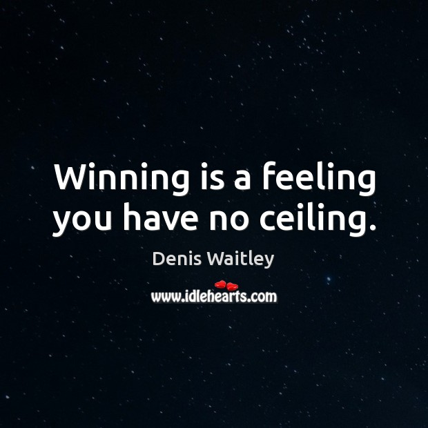 Winning is a feeling you have no ceiling. Denis Waitley Picture Quote