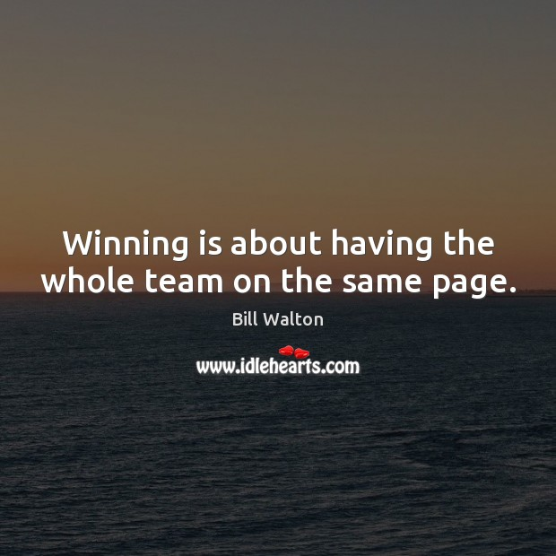 Winning is about having the whole team on the same page. Bill Walton Picture Quote