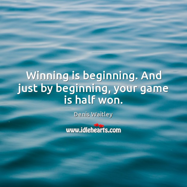 Winning is beginning. And just by beginning, your game is half won. Image