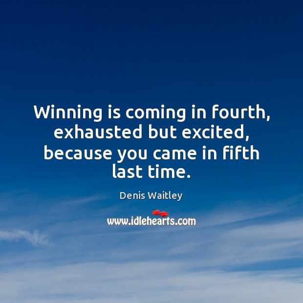 Image, Winning is coming in fourth, exhausted but excited, because you came in fifth last time.