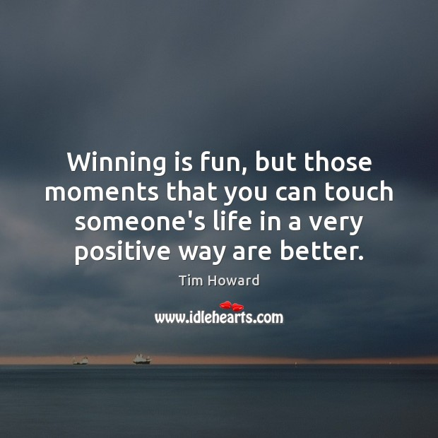 Winning is fun, but those moments that you can touch someone's life Image