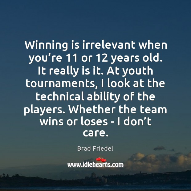 Image, Winning is irrelevant when you're 11 or 12 years old. It really is
