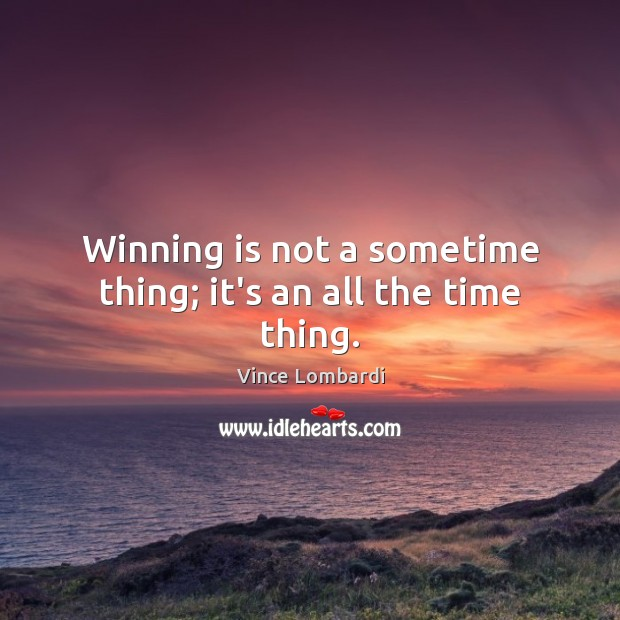 Image, Winning is not a sometime thing; it's an all the time thing.