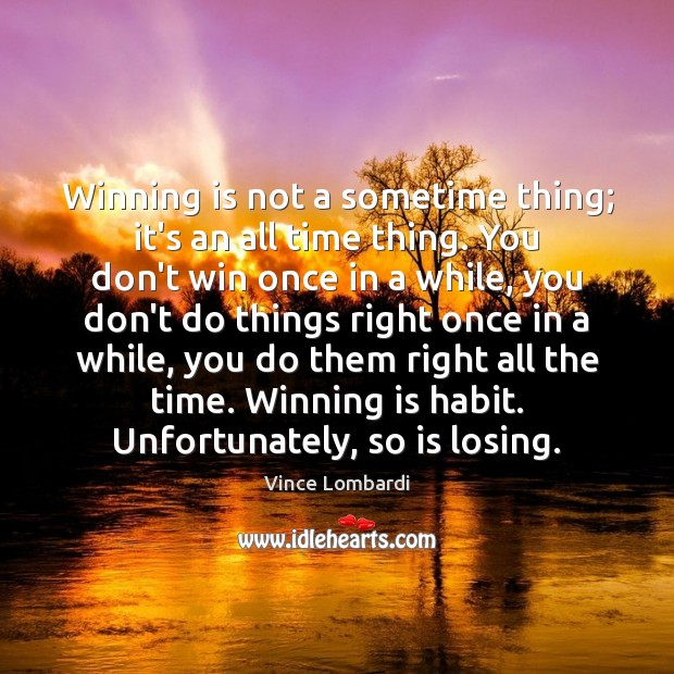 Winning is not a sometime thing; it's an all time thing. You Vince Lombardi Picture Quote