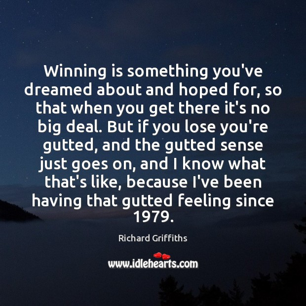 Winning is something you've dreamed about and hoped for, so that when Richard Griffiths Picture Quote