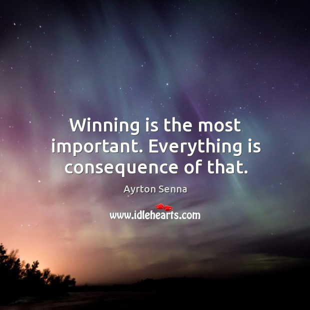 Winning is the most important. Everything is consequence of that. Ayrton Senna Picture Quote