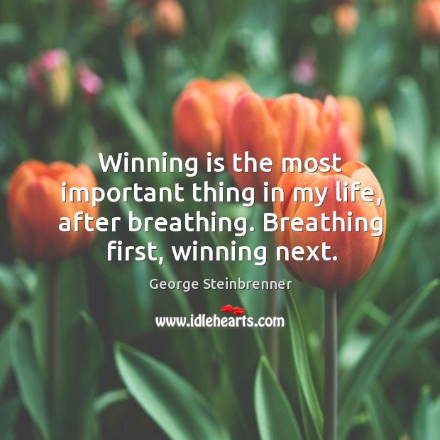Winning is the most important thing in my life, after breathing. Breathing first, winning next. George Steinbrenner Picture Quote