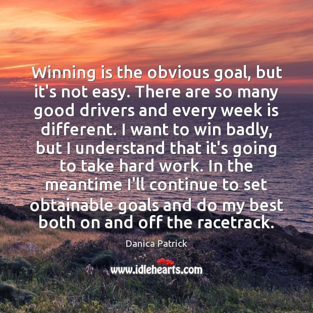 Winning is the obvious goal, but it's not easy. There are so Danica Patrick Picture Quote
