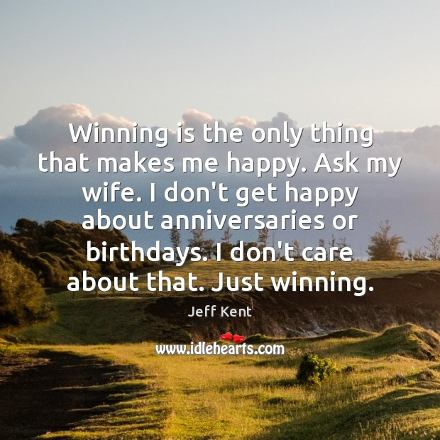 Image, Winning is the only thing that makes me happy. Ask my wife.
