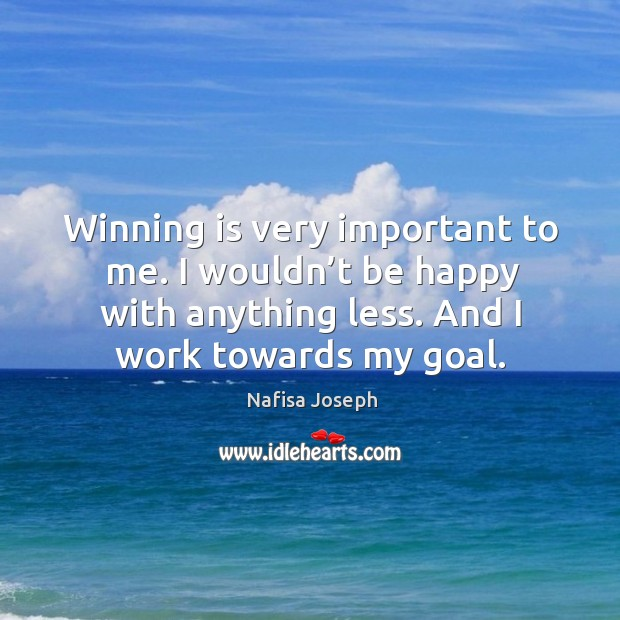 Winning is very important to me. I wouldn't be happy with anything less. And I work towards my goal. Image