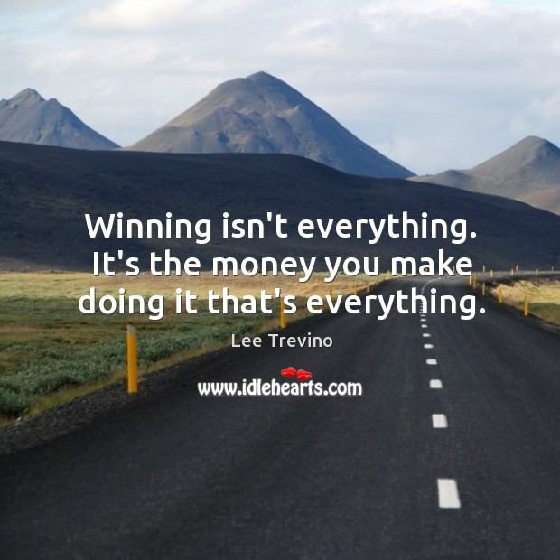 Winning isn't everything. It's the money you make doing it that's everything. Image