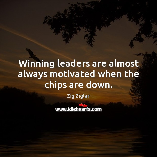 Winning leaders are almost always motivated when the chips are down. Zig Ziglar Picture Quote