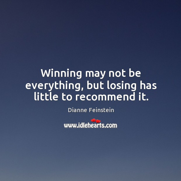 Winning may not be everything, but losing has little to recommend it. Dianne Feinstein Picture Quote