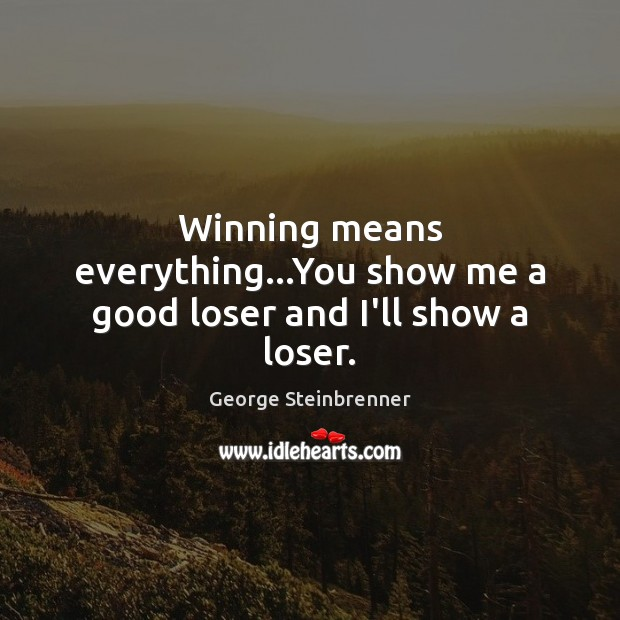 Winning means everything…You show me a good loser and I'll show a loser. George Steinbrenner Picture Quote