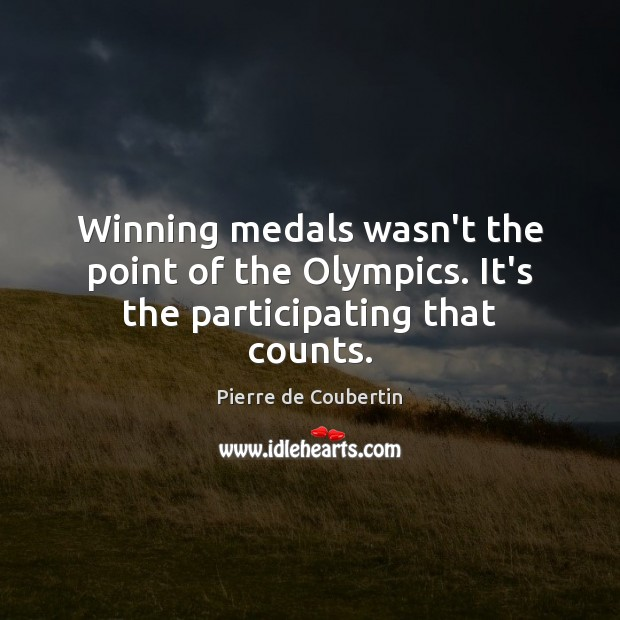 Winning medals wasn't the point of the Olympics. It's the participating that counts. Image