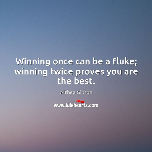 Image, Winning once can be a fluke; winning twice proves you are the best.