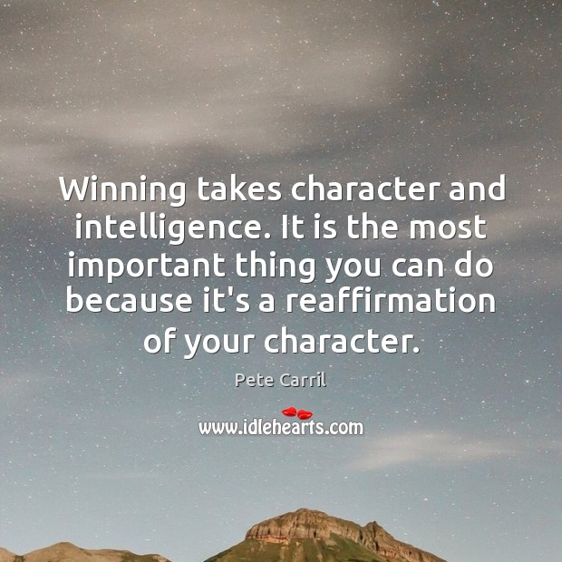 Winning takes character and intelligence. It is the most important thing you Image